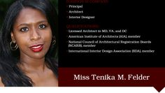Tenika M. Felder, a magna cum laude graduate and Valedictorian of her class received her Bachelor of Architecture degree in may 2002 from Howard University. In December 2002, she also graduated as summa cum laude from Howard University with a Bachelor of Fine Arts degree in Interior Design.