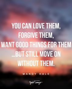 """You can love them, forgive them, want good things for them…but still move on without them."" —Mandy Hale"
