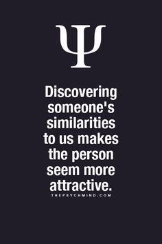 Discovering someone's similarities to us makes that person seem more attractive. Fun Psychology facts here! -- Yes, it definitely does. #truth ~Missy