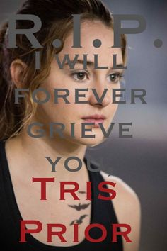 I will forever grieve you, forever. Tris Prior has taught me a great deal; how to be brave, how to be strong, how to have courage. She will forever hold a special place in my heart, forever. R.I.P. Tris.