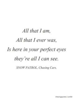 Not sure if i'll ever stop with these lyrics- Snow Patrol.