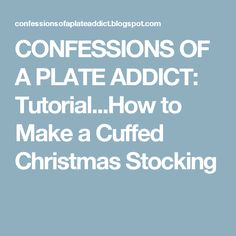 CONFESSIONS OF A PLATE ADDICT: Tutorial...How to Make a Cuffed Christmas Stocking