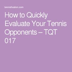 How to Quickly Evaluate Your Tennis Opponents – TQT 017