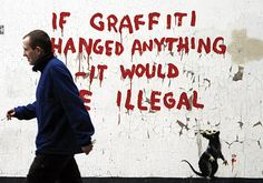 Banksy - If graffiti changed anything it would be illegal