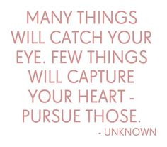 many things will catch your eye. few things will capture your heart - pursue those.