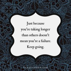 Just because you're taking longer than others, doesn't mean you're a failure. Keep going!