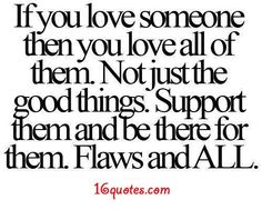 If you love someone then you love all of them. Not just the good things. Support them and be there for them. Flaws and All