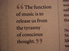 The function of music is to release us from the tyranny of conscious thought