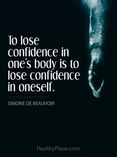 Quote on eating disorders: To lose confidence in one's body is to lose confidence in oneself - Simone De Beauvoir. www.HealthyPlace.com