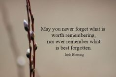 """May you never forget what is worth remembering; nor ever remember what is best forgotten."" ~Irish Blessing~"