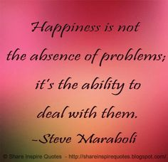 Happiness is not the absence of problems, it's the ability to deal with them ~Steve Maraboli. The best collection of quotes and sayings for every situation in life. Love Quotes Funny, All Quotes, Happy Quotes, Great Quotes, Positive Quotes, Quotes To Live By, Life Quotes, Inspirational Quotes, Inspire Quotes