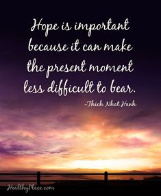 Positive Quote: Hope is important because it can make the present moment less difficult to bear. -Thich Nhat Hanh. www.HealthyPlace.com