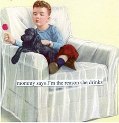mommy says I'm the reason she drinks