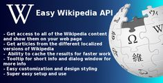 EASY WIKIPEDIA API SCRIPT V1.0 DOWNLOAD Easy to install and use script for getting content from Wikipedia. The script uses a word, chosen from you to search, get the article for it and show it in a tooltip or dialog window on your site.