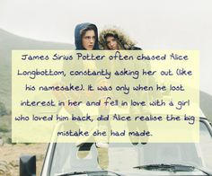 James Sirius Potter often chased Alice Longbottom, constantly asking her out (like his namesake). It was only when he lost interest in her and fell in love with a girl who loved him back, did Alice realise the big mistake she had made. Requested by. Harry Potter Quiz, Harry Potter Theme, Harry Potter Books, Harry Potter Universal, Harry Potter Characters, James And Alice, James Sirius Potter, Harry Potter Next Generation, Hogwarts