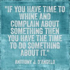 If you have time to whine and complain about something then you have the time to do something about it   Anonymous ART of Revolution