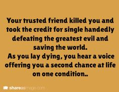 writing prompt - Your trusted friend killed you and took the credit for single handedly defeating the greatest evil and saving the world. As you lay dying, you hear a voice offering you a second chance at life on one condition. Book Prompts, Daily Writing Prompts, Book Writing Tips, Dialogue Prompts, Creative Writing Prompts, Story Prompts, Writing Help, Writing Ideas, The Words