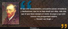El que vive sinceramente y encuentra penas verdaderas y desilusiones, que no se deja abatir por ellas, vale más que el que tiene siempre el viento de popa y que sólo conoce una prosperidad relativa — Vincent van Gogh