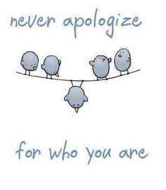 Never apologize. Sometimes, hanging upside down by your toenails is fine.