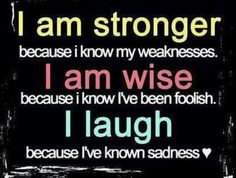 I am strong because I know my weaknesses. I am wise because I know I've been foolish. I laugh because I've known sadness Cute Quotes, Great Quotes, Quotes To Live By, Inspirational Quotes, Random Quotes, Amazing Quotes, Motivational Quotes, The Words, I Am Strong