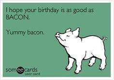 I hope your birthday is as good as BACON. Yummy bacon. | Birthday Ecard | someecards.com