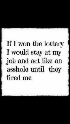 hmmm, I think I might have worked with a Lotto winner or two. Work Memes, Work Humor, Sarcastic Quotes, Me Quotes, Sassy Quotes, Libra, Winning The Lottery, Lottery Winner, Twisted Humor