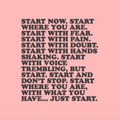 Start now. Start where you are. Start with fear. Start with pain. start with…