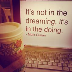 It's not in the dreaming, it's in the doing -- Mark Cuban