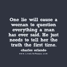 Always be honest to your woman. If you truly love her and she loves you, than the truth is a must!