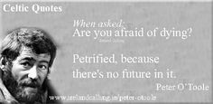 Am I afraid of dying? Petrified, because there's no future in it. Peter O'Toole quote.