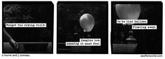 forget the crying child. imagine how amazing it must feel to be that balloon floating away. (burn everything. the heat lifts you faster.) --a softer world