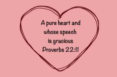 """""""He who loves a pure heart and whose speech is gracious will have the the king for his friend"""" (Proverbs 22:11)."""