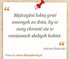 Andrzej Majewski: Mężczyźni lubią grać mocnych za dnia, by w nocy chronić sie w ramionach słabych kobiet. - ✮♥✮✤✮♥✮✤
