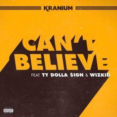 KRANIUM ft. TY DOLLA $IGN & WIZKID - Can't Believe lyrics