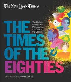The New York Times: The Times of the Eighties: the Culture Politics and Personalities That Shaped the Decade