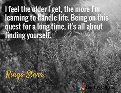 I feel the older I get, the more I'm learning to handle life. Being on this quest for a long time, it's all about finding yourself. / Ringo Starr