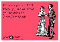 I'm sorry you couldn't keep up, Darling. I told you to drink an AdvoCare Spark.