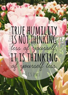 """True humility is not thinking less of yourself, it is thinking of yourself less"" C.S Lewis 