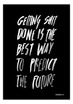 Getting shit done is the best way to predict the future. | Wordboner