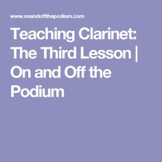 Teaching Clarinet:  The Third Lesson | On and Off the Podium