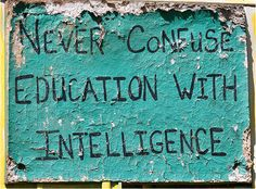 "So so so so true.   And someone ought to add one that says ""Never confuse intelligence with wisdom."""