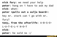 Nick fury: we need your help peter: hang on i have to ask my dad nick: what- peter *pulls out a ouija board*: hey mr. stark can i go with mr. tony, from the afterlife: A-B-S-O- L-U-T-E-L-V N-O-T - iFunny :) Funny Marvel Memes, Dc Memes, Marvel Jokes, Avengers Memes, Marvel Dc Comics, Marvel Avengers, Funny Memes, Brooklyn Nine, Loki
