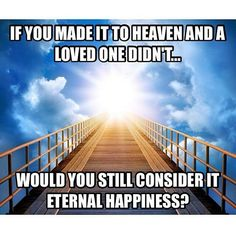 """How can anyone find """"eternal bliss"""" knowing others, let alone loved ones, are suffering eternal torture? It isn't possible."""