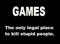 Games: the only legal place to kill stupid people...and evil people.