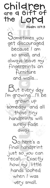 As I read this I think of my 2 when they was little, they do grow up very fast. Now after they have grown and has had children of their own I have new hand prints on my heart, my grandchildren, which are bonus gifts from God...  :-)