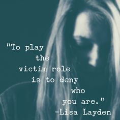 """""""To play the victim role is to deny who you are."""" – Lisa Layden  While it may appear that you are a victim of circumstance, take a closer look. You are not a victim, you are a creator. You are choosing what you create and once you fully understand this, you will be able to create your life with conscious intention.  Can you see that you are not a victim in your life?  'Til next time remember Life is happening BY you, not TO you™"""