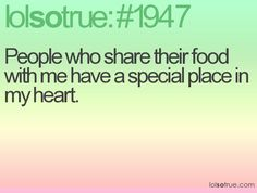 People who share their food with me have a special place in my heart.