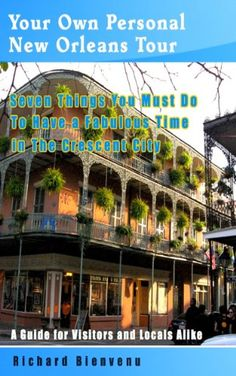 Your Own Personal New Orleans Tour: Seven Things You Must Do To Have A Fabulous Time In The Crescent City -- A guide for v...