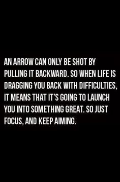 An arrow can only be shot by pulling it backward.  So when life is dragging you back with difficulties, it means that it's going to launch you into something great.  So, just focus, and keep aiming.