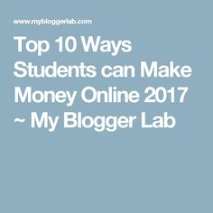 Top 10 Ways Students can Make Money Online 2017 ~ My Blogger Lab